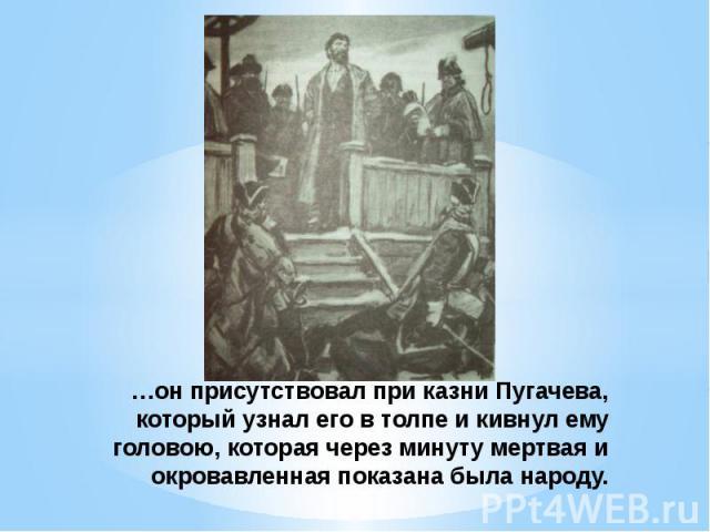 …он присутствовал при казни Пугачева, который узнал его в толпе и кивнул ему головою, которая через минуту мертвая и окровавленная показана была народу.