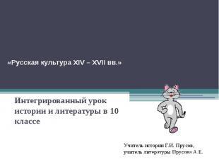 «Русская культура XIV – XVII вв.»Интегрированный урок истории и литературы в 10
