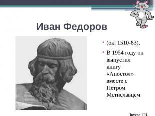 Иван Федоров(ок. 1510-83),В 1954 году он выпустил книгу «Апостол» вместе с Петро