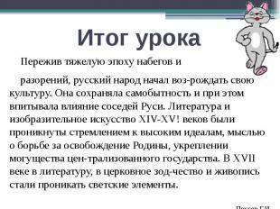Итог урока Пережив тяжелую эпоху набегов и разорений, русский народ начал возрож