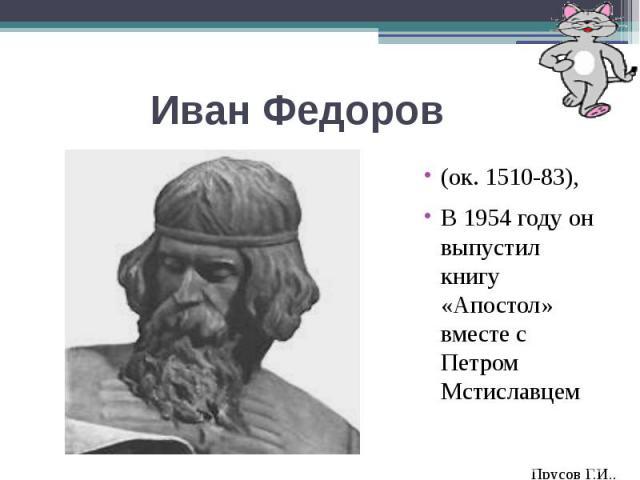 Иван Федоров(ок. 1510-83),В 1954 году он выпустил книгу «Апостол» вместе с Петром Мстиславцем