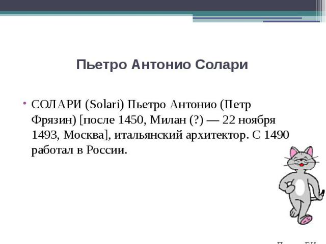 Пьетро Антонио Солари СОЛАРИ (Solari) Пьетро Антонио (Петр Фрязин) [после 1450, Милан (?) — 22 ноября 1493, Москва], итальянский архитектор. С 1490 работал в России.