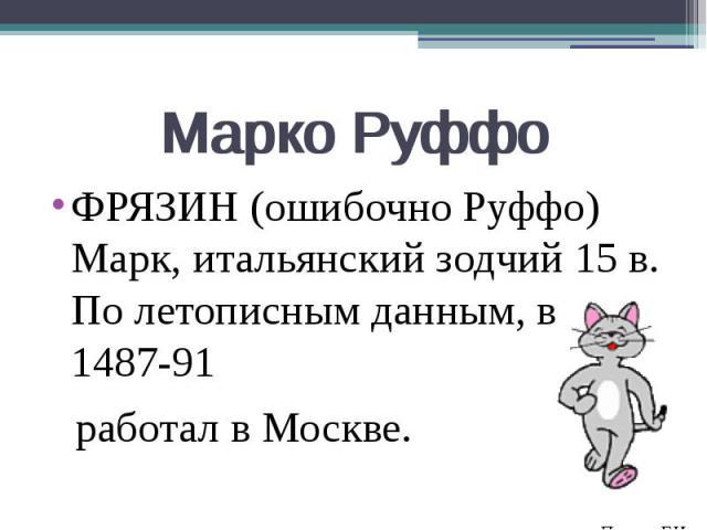 Марко Руффо ФРЯЗИН (ошибочно Руффо) Марк, итальянский зодчий 15 в. По летописным данным, в 1487-91 работал в Москве.