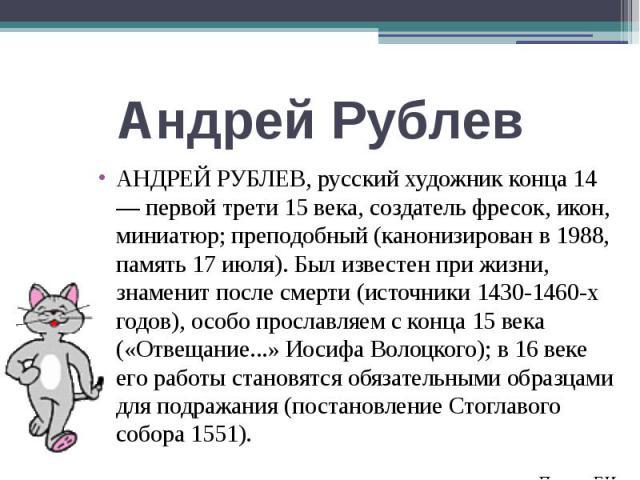 Андрей Рублев АНДРЕЙ РУБЛЕВ, русский художник конца 14 — первой трети 15 века, создатель фресок, икон, миниатюр; преподобный (канонизирован в 1988, память 17 июля). Был известен при жизни, знаменит после смерти (источники 1430-1460-х годов), особо п…