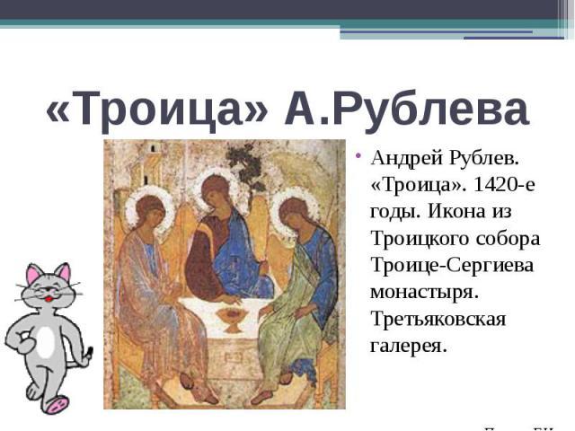 «Троица» А.РублеваАндрей Рублев. «Троица». 1420-е годы. Икона из Троицкого собора Троице-Сергиева монастыря. Третьяковская галерея.