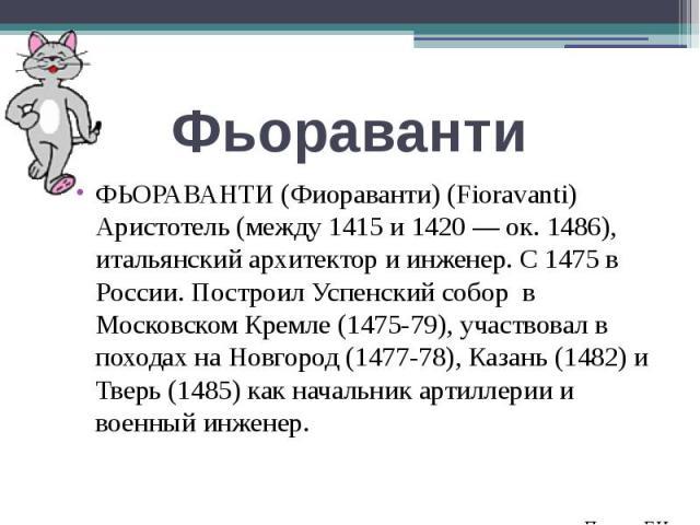 ФЬОРАВАНТИ (Фиораванти) (Fioravanti) Аристотель (между 1415 и 1420 — ок. 1486), итальянский архитектор и инженер. С 1475 в России. Построил Успенский собор в Московском Кремле (1475-79), участвовал в походах на Новгород (1477-78), Казань (1482) и Тв…