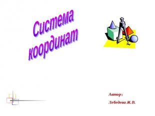 Системакоординат Автор:Лебедева Ж.В.