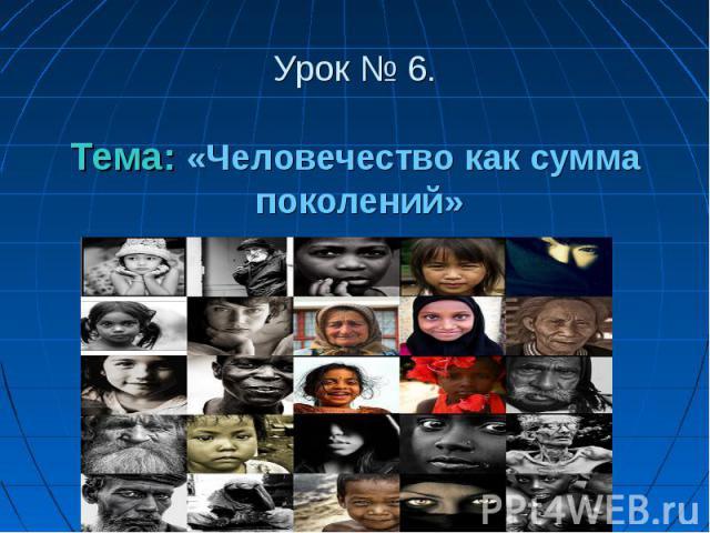 Урок № 6.Тема: «Человечество как сумма поколений»