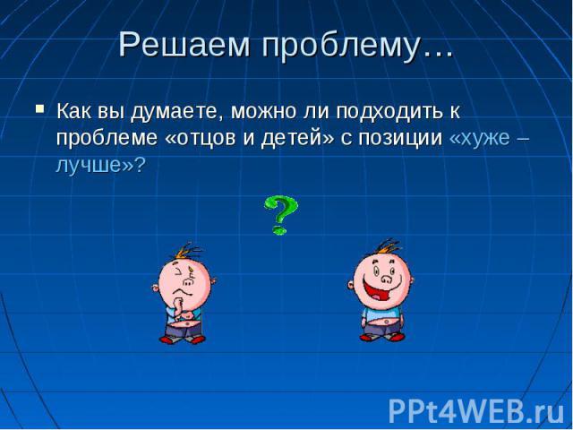 Решаем проблему… Как вы думаете, можно ли подходить к проблеме «отцов и детей» с позиции «хуже – лучше»?