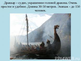 Драккар – судно, украшенное головой дракона. Очень простое и удобное. Длинна 30-
