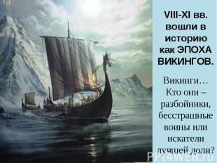 VIII-XI вв. вошли в историю как ЭПОХА ВИКИНГОВ.Викинги…Кто они – разбойники, бес