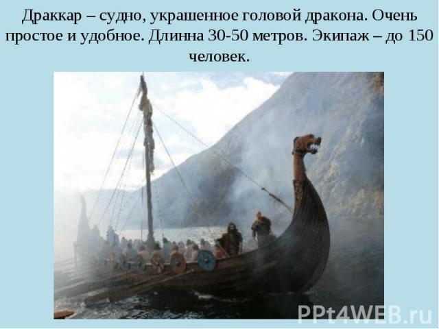 Драккар – судно, украшенное головой дракона. Очень простое и удобное. Длинна 30-50 метров. Экипаж – до 150 человек.