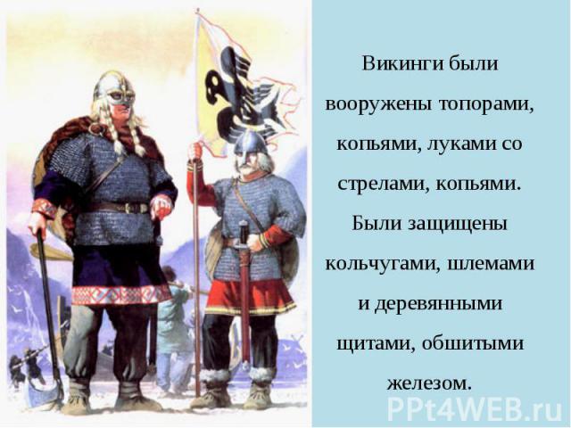 Викинги были вооружены топорами, копьями, луками со стрелами, копьями. Были защищены кольчугами, шлемами и деревянными щитами, обшитыми железом.