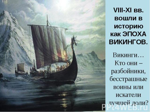 VIII-XI вв. вошли в историю как ЭПОХА ВИКИНГОВ.Викинги…Кто они – разбойники, бесстрашные воины или искатели лучшей доли?