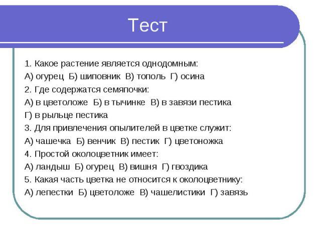 1. Какое растение является однодомным:А) огурец Б) шиповник В) тополь Г) осина2. Где содержатся семяпочки:А) в цветоложе Б) в тычинке В) в завязи пестика Г) в рыльце пестика3. Для привлечения опылителей в цветке служит:А) чашечка Б) венчик В) пестик…
