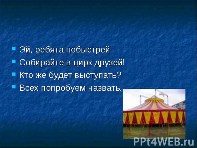 Эй, ребята побыстрей Собирайте в цирк друзей!Кто же будет выступать?Всех попробуем назвать.