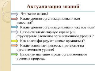 Актуализация знаний Что такое жизнь? Какие уровни организации жизни вам известны
