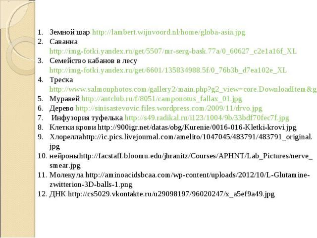 Земной шар http://lambert.wijnvoord.nl/home/globa-asia.jpgСаванна http://img-fotki.yandex.ru/get/5507/mr-serg-bask.77a/0_60627_c2e1a16f_XLСемейство кабанов в лесу http://img-fotki.yandex.ru/get/6601/135834988.5f/0_76b3b_d7ea102e_XLТрескаhttp://www.s…