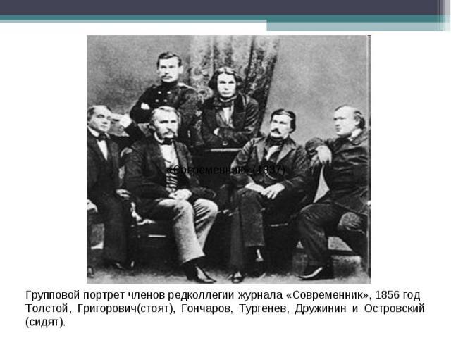 Групповой портрет членов редколлегии журнала «Современник», 1856 годТолстой, Григорович(стоят), Гончаров, Тургенев, Дружинин и Островский (сидят).