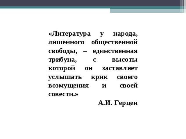 «Литература у народа, лишенного общественной свободы, – единственная трибуна, с высоты которой он заставляет услышать крик своего возмущения и своей совести.»А.И. Герцен
