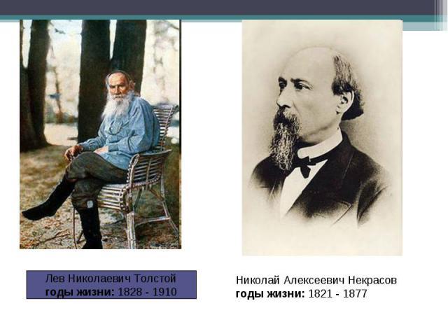 Лев Николаевич Толстойгоды жизни: 1828 - 1910 Николай Алексеевич Некрасовгоды жизни: 1821 - 1877