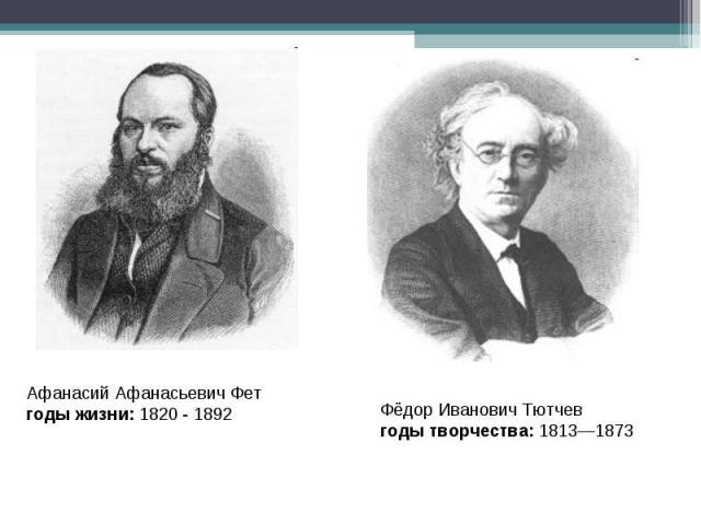 Афанасий Афанасьевич Фетгоды жизни: 1820 - 1892 Фёдор Иванович Тютчевгоды творчества: 1813—1873