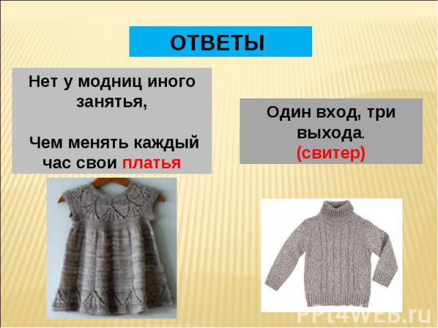 ОТВЕТЫ Нет у модниц иного занятья, Чем менять каждый час свои платья Один вход, три выхода.(свитер)