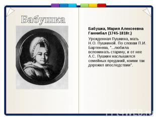 Бабушка Бабушка, Мария Алексеевна Ганнибал (1745-1818г.) Урожденная Пушкина, мат