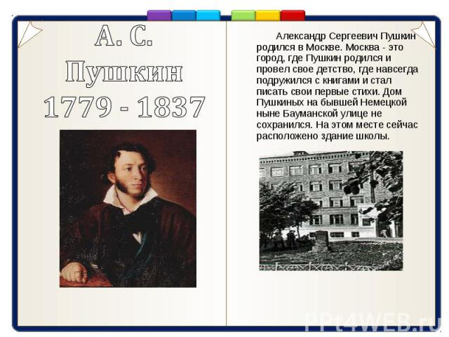 А. С. Пушкин1779 - 1837 Александр Сергеевич Пушкин родился в Москве. Москва - это город, где Пушкин родился и провел свое детство, где навсегда подружился с книгами и стал писать свои первые стихи. Дом Пушкиных на бывшей Немецкой ныне Бауманской ули…