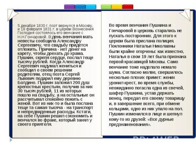 .. 5 декабря 1830 г. поэт вернулся в Москву, и 18 февраля 1831 г. в церкви Вознесения Господня состоялось его венчание с Н.Н.Гончаровой. В день венчания мать невесты сообщила Александру Сергеевичу, что свадьбу придется отложить. Причина - нет денег …