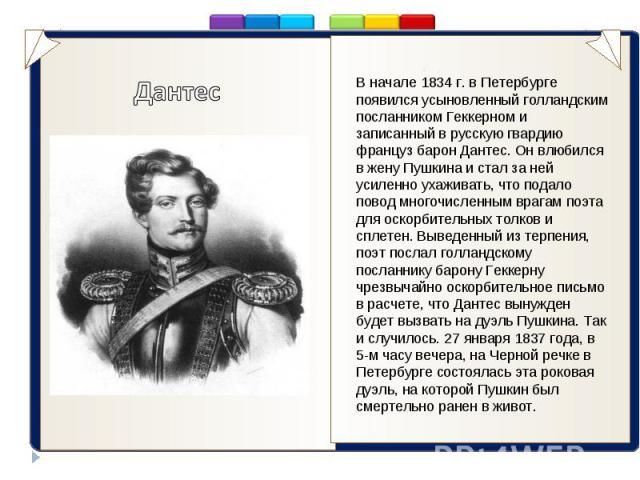 ..Дантес В начале 1834 г. в Петербурге появился усыновленный голландским посланником Геккерном и записанный в русскую гвардию француз барон Дантес. Он влюбился в жену Пушкина и стал за ней усиленно ухаживать, что подало повод многочисленным врагам п…