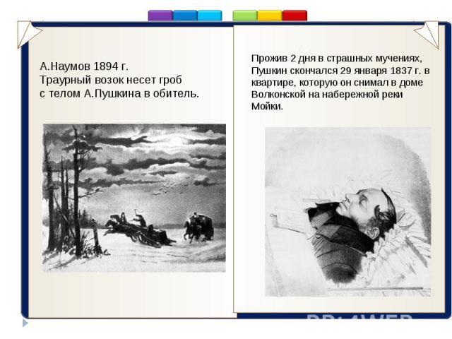 ..А.Наумов 1894 г.Траурный возок несет гроб с телом А.Пушкина в обитель. Прожив 2 дня в страшных мучениях, Пушкин скончался 29 января 1837 г. в квартире, которую он снимал в доме Волконской на набережной реки Мойки.