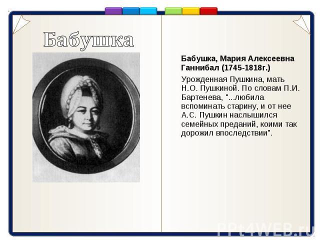 Бабушка Бабушка, Мария Алексеевна Ганнибал (1745-1818г.) Урожденная Пушкина, мать Н.О. Пушкиной. По словам П.И. Бартенева,
