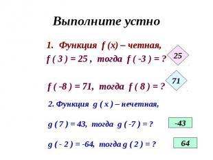 Выполните устно Функция f (x) – четная, f ( 3 ) = 25 , тогда f ( -3 ) = ?f ( -8
