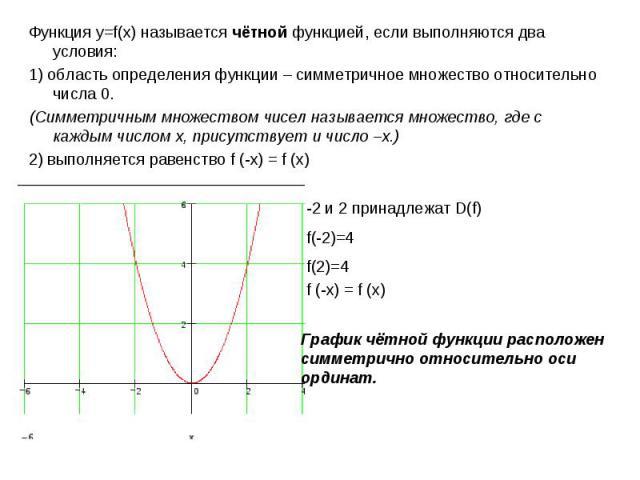 Функция у=f(x) называется чётной функцией, если выполняются два условия:1) область определения функции – симметричное множество относительно числа 0. (Симметричным множеством чисел называется множество, где с каждым числом х, присутствует и число –х…