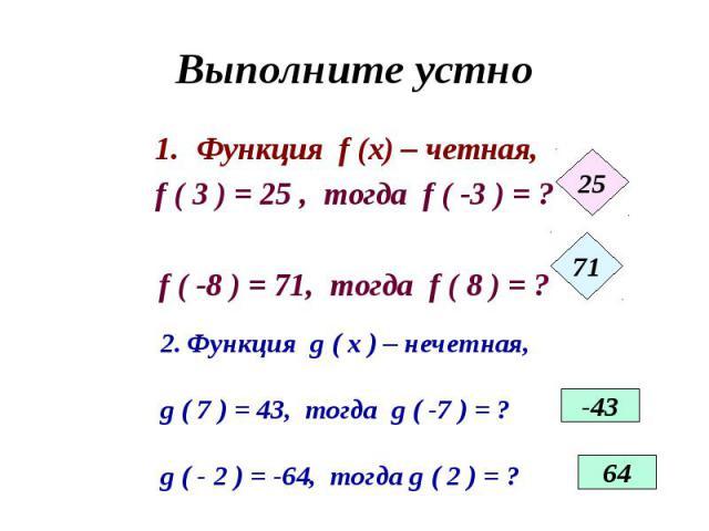 Выполните устно Функция f (x) – четная, f ( 3 ) = 25 , тогда f ( -3 ) = ?f ( -8 ) = 71, тогда f ( 8 ) = ? Функция g ( x ) – нечетная,g ( 7 ) = 43, тогда g ( -7 ) = ?g ( - 2 ) = -64, тогда g ( 2 ) = ?
