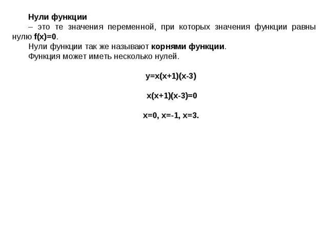Нули функции – это те значения переменной, при которых значения функции равны нулю f(x)=0. Нули функции так же называют корнями функции.Функция может иметь несколько нулей. y=x(x+1)(x-3) x(x+1)(x-3)=0x=0, x=-1, x=3.