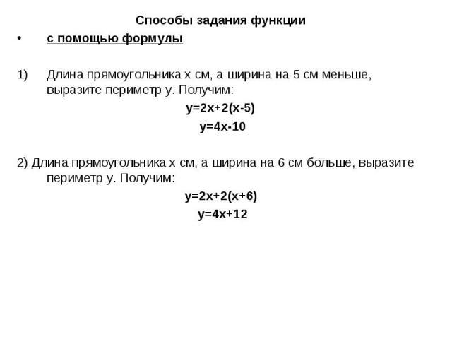 Способы задания функциис помощью формулыДлина прямоугольника х см, а ширина на 5 см меньше, выразите периметр у. Получим: у=2х+2(х-5) у=4х-102) Длина прямоугольника х см, а ширина на 6 см больше, выразите периметр у. Получим: у=2х+2(х+6) у=4х+12