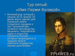 Тур пятый: «Имя Перми Великой» Великий род, который с начала 16 по начало 20 век