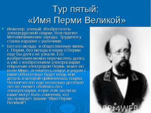 Тур пятый: «Имя Перми Великой» Инженер, ученый. Изобретатель электродуговой свар