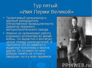 Тур пятый: «Имя Перми Великой» Талантливый организатор и крупный руководитель от