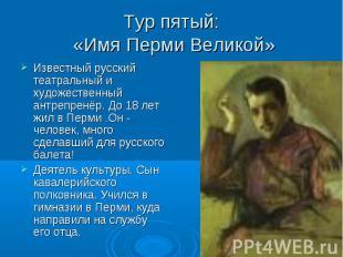 Тур пятый: «Имя Перми Великой» Известный русский театральный и художественный ан