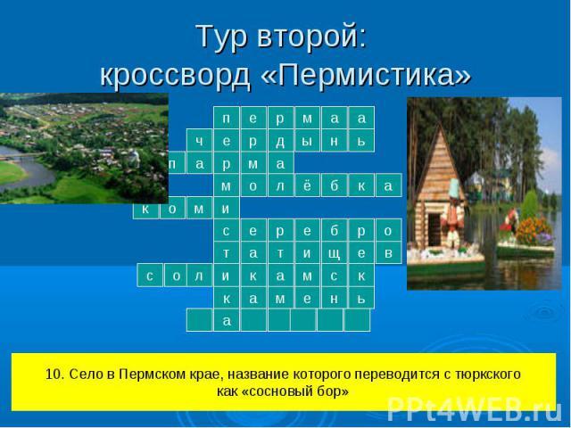 Тур второй: кроссворд «Пермистика» 10. Село в Пермском крае, название которого переводится с тюркскогокак «сосновый бор»