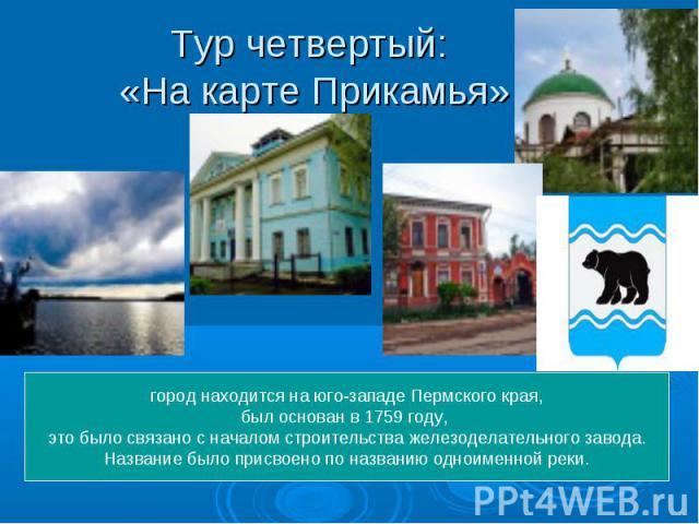 Тур четвертый: «На карте Прикамья» город находится на юго-западе Пермского края,был основан в 1759 году, это было связано с началом строительства железоделательного завода. Название было присвоено по названию одноименной реки.
