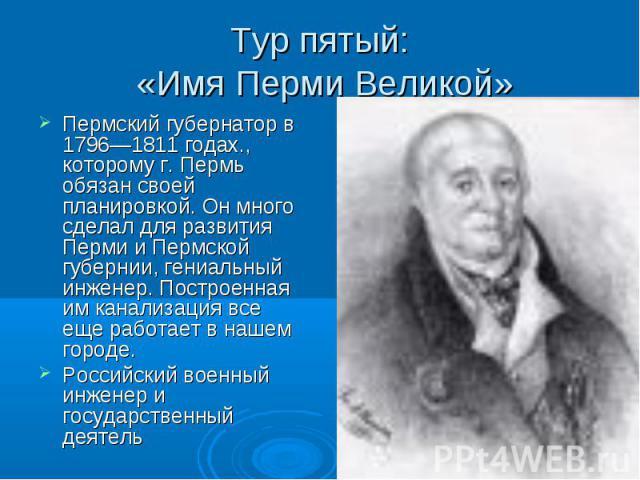 Тур пятый: «Имя Перми Великой» Пермский губернатор в 1796—1811 годах., которому г. Пермь обязан своей планировкой. Он много сделал для развития Перми и Пермской губернии, гениальный инженер. Построенная им канализация все еще работает в нашем городе…
