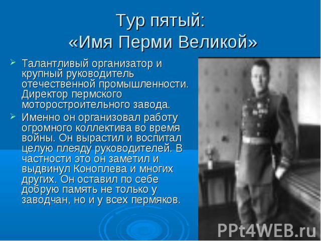 Тур пятый: «Имя Перми Великой» Талантливый организатор и крупный руководитель отечественной промышленности. Директор пермского моторостроительного завода.Именно он организовал работу огромного коллектива во время войны. Он вырастил и воспитал целую …