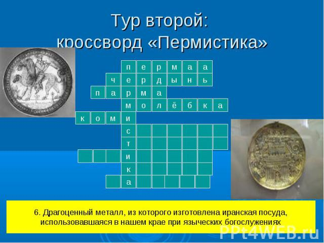 Тур второй: кроссворд «Пермистика» 6. Драгоценный металл, из которого изготовлена иранская посуда,использовавшаяся в нашем крае при языческих богослужениях
