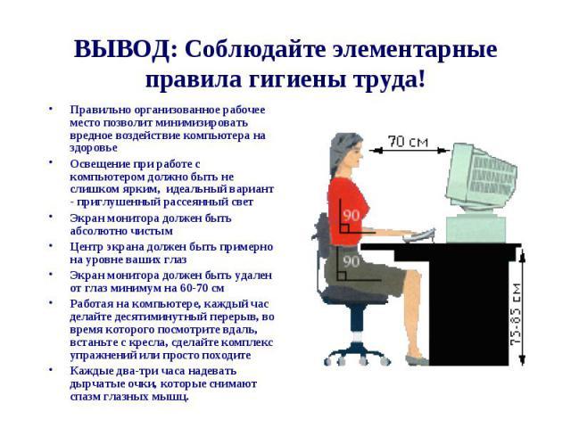 ВЫВОД: Соблюдайте элементарные правила гигиены труда! Правильно организованное рабочее место позволит минимизировать вредное воздействие компьютера на здоровьеОсвещение при работе с компьютером должно быть не слишком ярким, идеальный вариант - пригл…