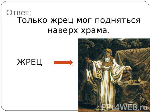 Ответ:Только жрец мог подняться наверх храма.