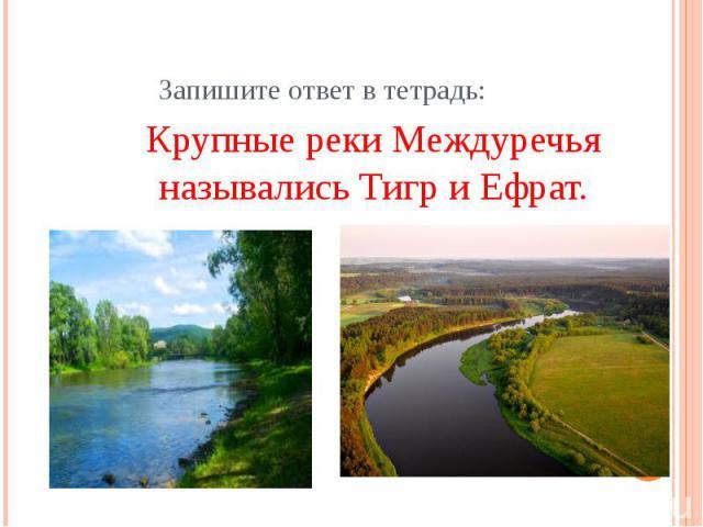 Запишите ответ в тетрадь:Крупные реки Междуречья назывались Тигр и Ефрат.